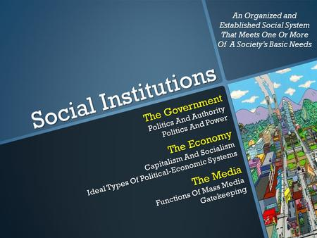 Social Institutions The Government Politics And Authority Politics And Power The Economy Capitalism And Socialism Ideal Types Of Political-Economic Systems.