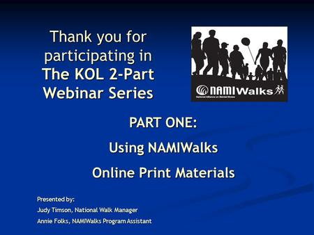 Thank you for participating in The KOL 2-Part Webinar Series PART ONE: Using NAMIWalks Online Print Materials Presented by: Judy Timson, National Walk.