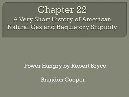 "Power Hungry by Robert Bryce Brandon Cooper. ""Oil Was Cash Natural Gas Was Trash"" -Robert Bryce  Oil Easy to handle Easy to store Useful (Manufacturing,"