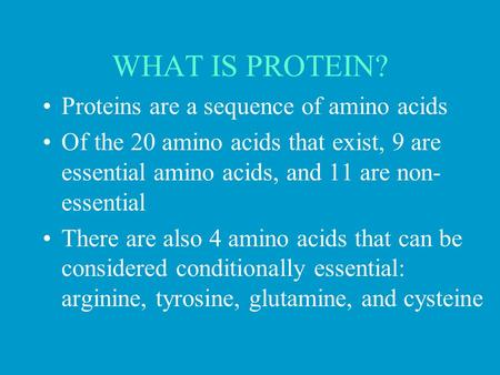WHAT IS PROTEIN? Proteins are a sequence of amino acids Of the 20 amino acids that exist, 9 are essential amino acids, and 11 are non- essential There.