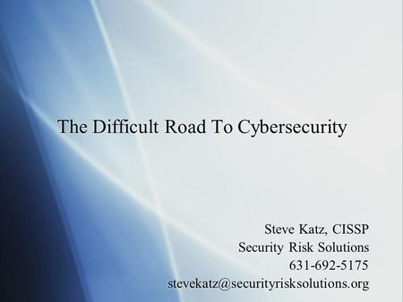 The Difficult Road To Cybersecurity Steve Katz, CISSP Security Risk Solutions 631-692-5175 Steve Katz, CISSP Security.