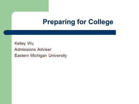 Preparing for College Kelley Wu Admissions Adviser Eastern Michigan University.