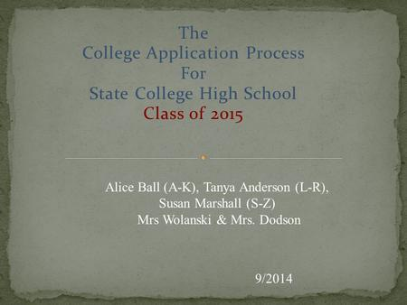 The College Application Process For State College High School Class of 2015 9/2014 Alice Ball (A-K), Tanya Anderson (L-R), Susan Marshall (S-Z) Mrs Wolanski.