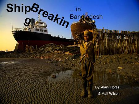 Ship By: Alain Flores & Matt Wilson Breakin g …in Bangladesh.