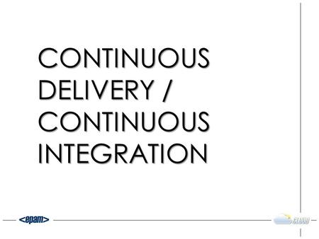 CONTINUOUS DELIVERY / CONTINUOUS INTEGRATION. IDEAS -> SOLUTIONS Time.
