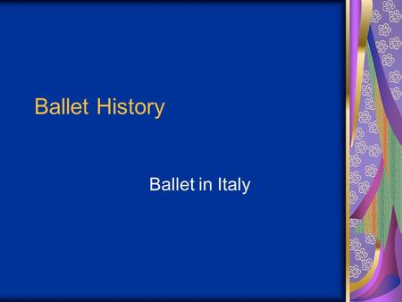 Ballet History Ballet in Italy. Origination Renaissance Courts in 15 th Century Took on much pageantry serving as entertainment to the upper class Men.
