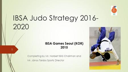 IBSA Judo Strategy 2016- 2020 Completing by Mr. Norbert Bíró Chairman and Mr. János Tardos Sports Director IBSA Games Seoul (KOR) 2015 1.