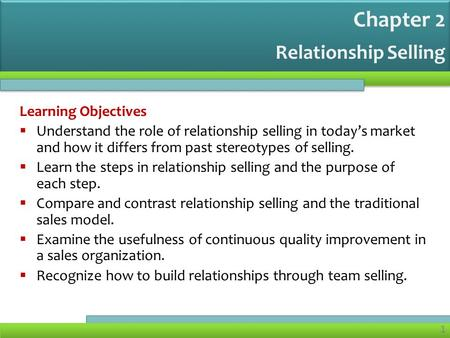 1 1 Relationship Selling Learning Objectives  Understand the role of relationship selling in today's market and how it differs from past stereotypes of.