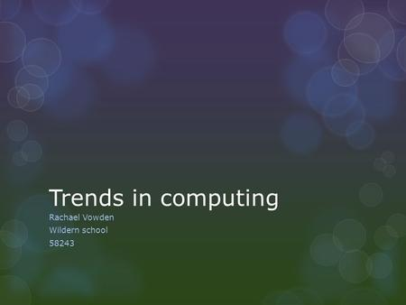 Trends in computing Rachael Vowden Wildern school 58243.