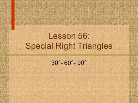 Lesson 56: Special Right Triangles 30°- 60°- 90°.