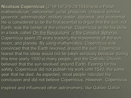 Nicolaus Copernicus (2/19/1473-5/24/1543) was a Polish mathematician, astronomer, jurist, physician, classical scholar, governor, administrator, military.