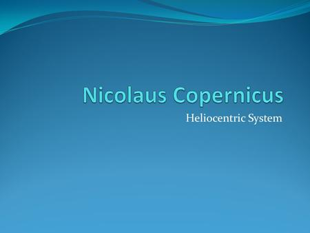 Heliocentric System. Nicolaus Copernicus Polish astronomer Birth: February 19, 1473 Death: May 24, 1543 Place of Birth: Torun, Poland.