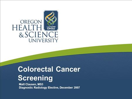 Colorectal Cancer Screening Matt Clausen, MS3 Diagnostic Radiology Elective, December 2007.