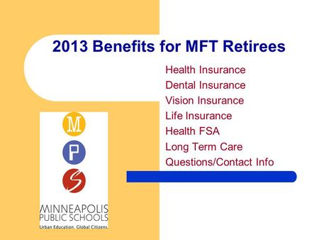 2013 Benefits for MFT Retirees Health Insurance Dental Insurance Vision Insurance Life Insurance Health FSA Long Term Care Questions/Contact Info.