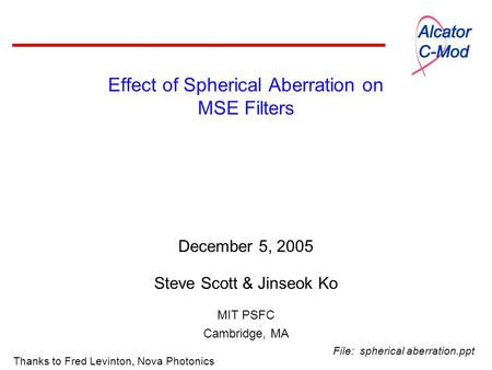 Effect of Spherical Aberration on MSE Filters December 5, 2005 Steve Scott & Jinseok Ko MIT PSFC Cambridge, MA Thanks to Fred Levinton, Nova Photonics.