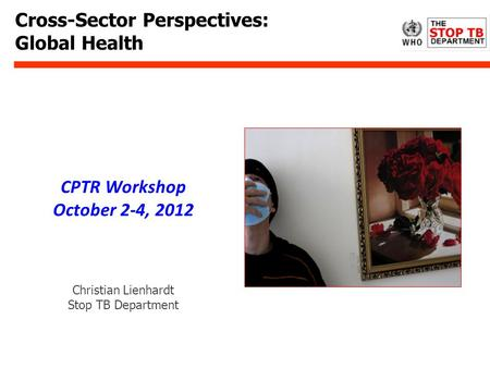 Cross-Sector Perspectives: Global Health Christian Lienhardt Stop TB Department CPTR Workshop October 2-4, 2012.