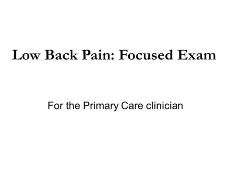 For the Primary Care clinician Low Back Pain: Focused Exam.