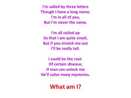 What am I? I'm called by three letters Though I have a long name. I'm in all of you, But I'm never the same. I'm all coiled up So that I am quite small,