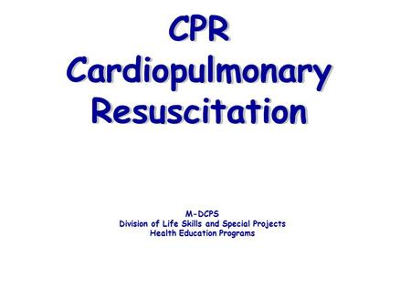 CPR Cardiopulmonary Resuscitation M-DCPS Division of Life Skills and Special Projects Health Education Programs.