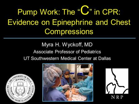 "Pump Work: The "" C "" in CPR: Evidence on Epinephrine and Chest Compressions Myra H. Wyckoff, MD Associate Professor of Pediatrics UT Southwestern Medical."