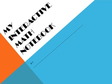 MY INTERACTIVE MATH NOTEBOOK BY ______________________________________.