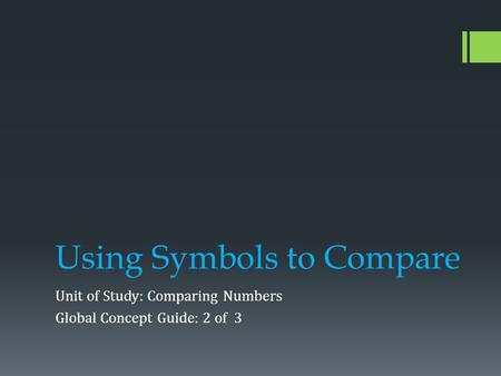 Using Symbols to Compare Unit of Study: Comparing Numbers Global Concept Guide: 2 of 3.