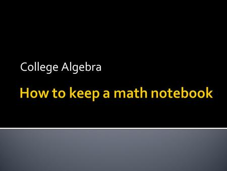 College Algebra.  1) Use a loose leaf binder. NO SPIRAL TYPES!  2) Have plenty of notebook paper and pencil.  3) Put your syllabus in the back.  4)