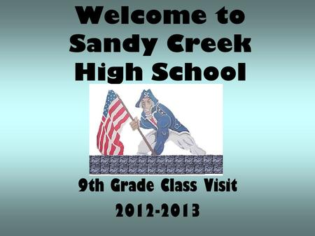 Welcome to Sandy Creek High School 9th Grade Class Visit 2012-2013.