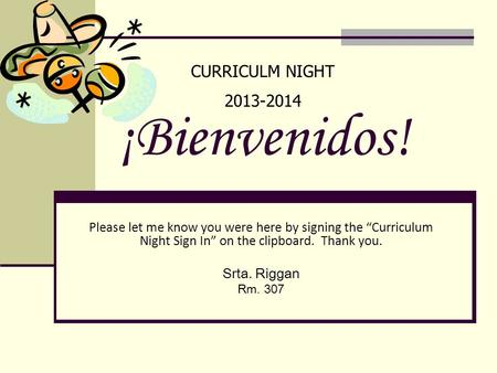 "¡Bienvenidos! Please let me know you were here by signing the ""Curriculum Night Sign In"" on the clipboard. Thank you. Srta. Riggan Rm. 307 CURRICULM NIGHT."