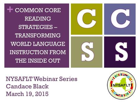 + NYSAFLT Webinar Series Candace Black March 19, 2015 COMMON CORE READING STRATEGIES – TRANSFORMING WORLD LANGUAGE INSTRUCTION FROM THE INSIDE OUT.