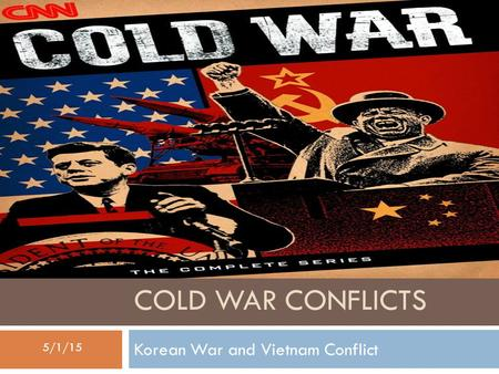 COLD WAR CONFLICTS Korean War and Vietnam Conflict 5/1/15.