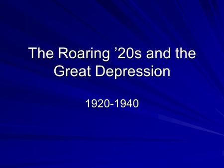 The Roaring '20s and the Great Depression 1920-1940.