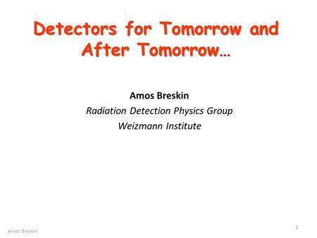 Detectors for Tomorrow and After Tomorrow… Amos Breskin Radiation Detection Physics Group Weizmann Institute 1 Amos Breskin.