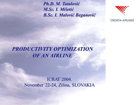 Ph.D. M. Tatalović M.Sc. I. Mišetić B.Sc. I. Malović Beganović PRODUCTIVITY OPTIMIZATION OF AN AIRLINE ICRAT 2004. November 22-24, Zilina, SLOVAKIA.