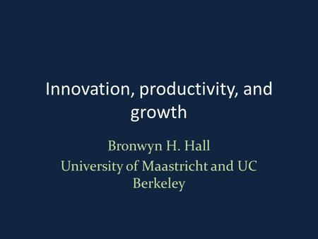 Innovation, productivity, <strong>and</strong> growth Bronwyn H. Hall University of Maastricht <strong>and</strong> UC Berkeley.