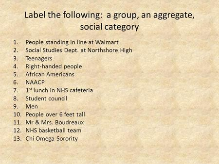 Label the following: a group, an aggregate, social category 1.People standing in line at Walmart 2.Social Studies Dept. at Northshore High 3.Teenagers.