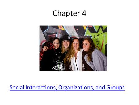 Chapter 4 Social Interactions, Organizations, and Groups.