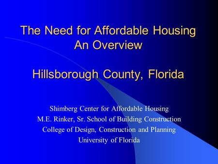 The Need for Affordable Housing An Overview Hillsborough County, Florida Shimberg Center for Affordable Housing M.E. Rinker, Sr. School of Building Construction.