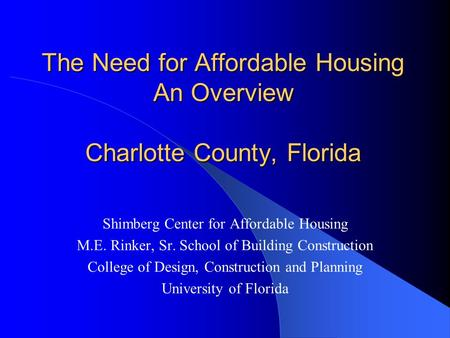 The Need for Affordable Housing An Overview Charlotte County, Florida Shimberg Center for Affordable Housing M.E. Rinker, Sr. School of Building Construction.