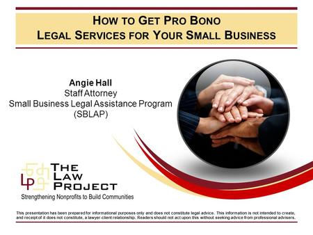 H OW TO G ET P RO B ONO L EGAL S ERVICES FOR Y OUR S MALL B USINESS Angie Hall Staff Attorney Small Business Legal Assistance Program (SBLAP) This presentation.