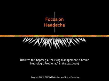 "Copyright © 2007, 2004, 2000, Mosby, Inc., an affiliate of Elsevier Inc. All Rights Reserved. Focus on Headache (Relates to Chapter 59, ""Nursing Management:"