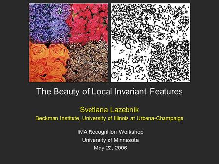 The Beauty of Local Invariant Features Svetlana Lazebnik Beckman Institute, University of Illinois at Urbana-Champaign IMA Recognition Workshop University.