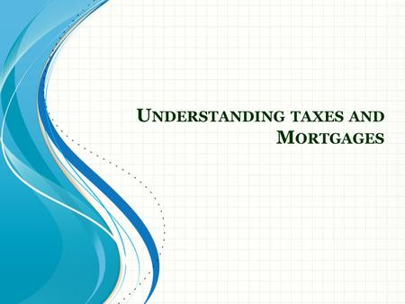 U NDERSTANDING TAXES AND M ORTGAGES. Agenda Recap of Last Week Understanding Taxes Federal Income Tax Examples Types of Mortgages.