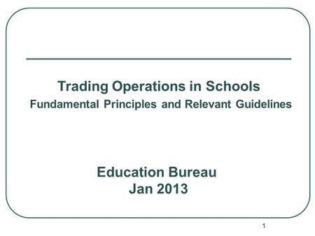 1 Education Bureau Jan 2013 Trading Operations in Schools Fundamental Principles and Relevant Guidelines.