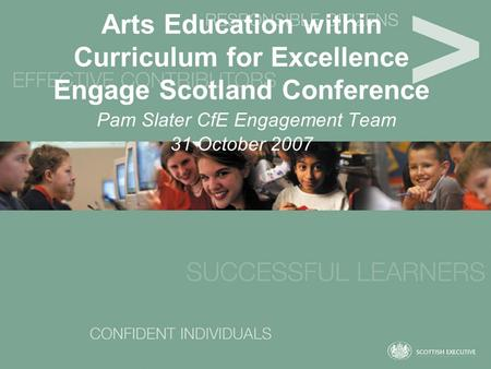 Arts Education within Curriculum for Excellence Engage Scotland Conference Pam Slater CfE Engagement Team 31 October 2007.