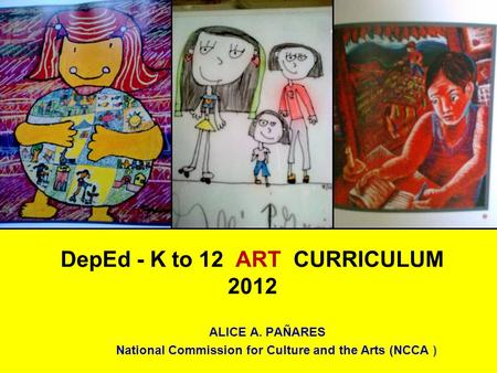 DepEd - K to 12 ART CURRICULUM 2012 ALICE A. PAÑARES National Commission for Culture and the Arts (NCCA )