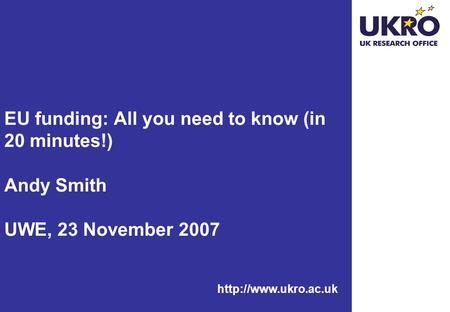 EU funding: All you need to know (in 20 minutes!) Andy Smith UWE, 23 November 2007.