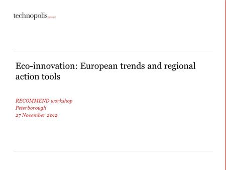 Eco-innovation: European trends and regional action tools RECOMMEND workshop Peterborough 27 November 2012.
