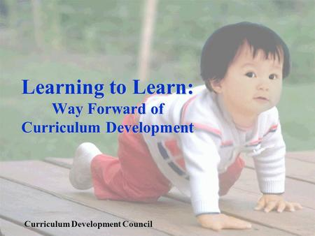 Learning to Learn: Way Forward of Curriculum Development Curriculum Development Council.