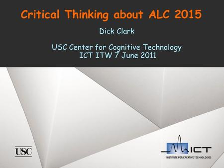 Critical Thinking about ALC 2015 Dick Clark USC Center for Cognitive Technology ICT ITW 7 June 2011.